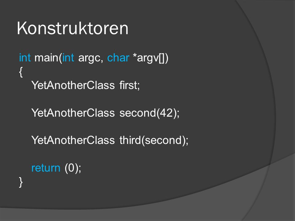 Konstruktoren int main(int argc, char *argv[]) { YetAnotherClass first; YetAnotherClass second(42); YetAnotherClass third(second); return (0); }